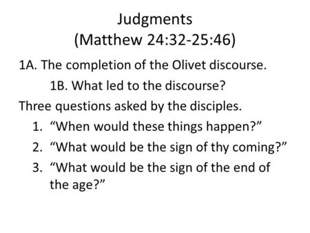 Judgments (Matthew 24:32-25:46) 1A. The completion of the Olivet discourse. 1B. What led to the discourse? Three questions asked by the disciples. 1.When.
