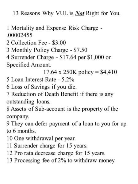 13 Reasons Why VUL is Not Right for You. 1 Mortality and Expense Risk Charge -.00002455 2 Collection Fee - $3.00 3 Monthly Policy Charge - $7.50 4 Surrender.