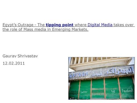 Egypts Outrage - The tipping point where Digital Media takes over the role of Mass media in Emerging Markets. Gaurav Shrivastav 12.02.2011.