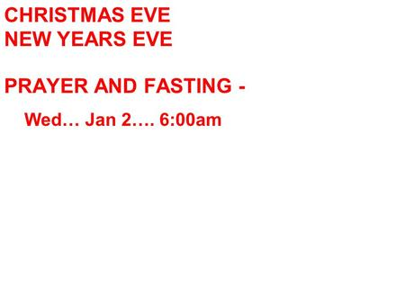 CHRISTMAS EVE NEW YEARS EVE PRAYER AND FASTING - Wed… Jan 2…. 6:00am.