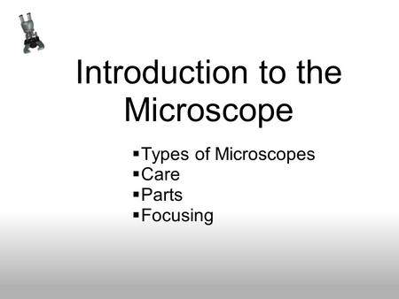 Introduction to the Microscope Types of Microscopes Care Parts Focusing.