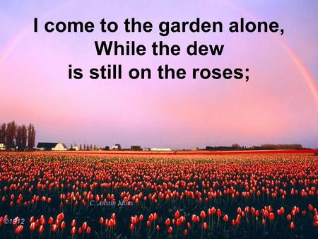 I come to the garden alone, While the dew is still on the roses; C. Austin Miles ©1912.