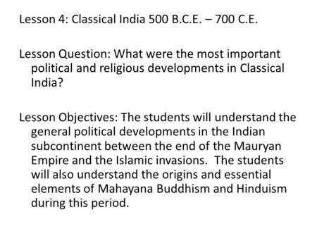 Lesson 4: Classical India 500 B.C.E. – 700 C.E. Lesson Question: What were the most important political and religious developments in Classical India?
