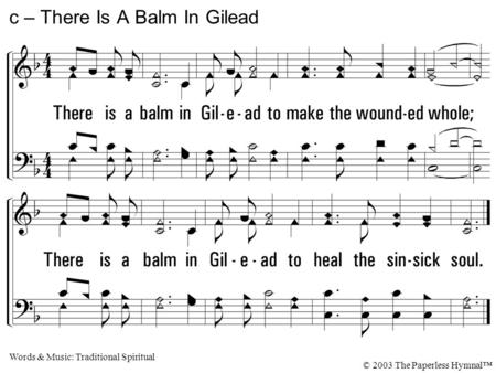 There is a balm in Gilead to make the wounded whole; There is a balm in Gilead to heal the sinsick soul. c – There Is A Balm In Gilead Words & Music: Traditional.