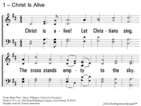 1. Christ is alive! Let Christians sing. The cross stands empty to the sky. Let streets and homes with praises ring. Love, drowned in death, shall never.