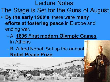 Lecture Notes: The Stage is Set for the Guns of August By the early 1900s, there were many efforts at fostering peace in Europe and ending war. –A. 1896.