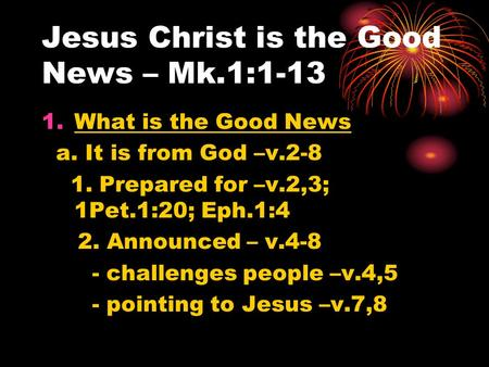 Jesus Christ is the Good News – Mk.1:1-13 1.What is the Good News a. It is from God –v.2-8 1. Prepared for –v.2,3; 1Pet.1:20; Eph.1:4 2. Announced – v.4-8.