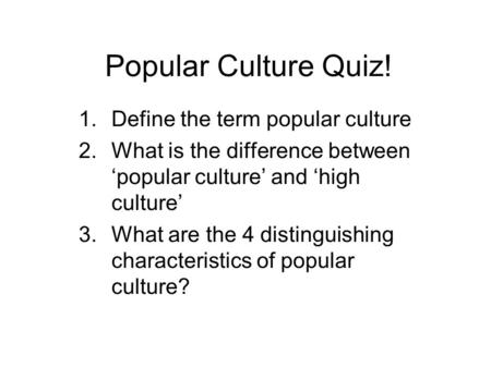 Popular Culture Quiz! 1.Define the term popular culture 2.What is the difference between popular culture and high culture 3.What are the 4 distinguishing.