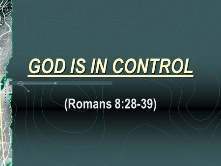 GOD IS IN CONTROL (Romans 8:28-39). And we know that in all things God works for the good of those who love Him, who have been called according to His.