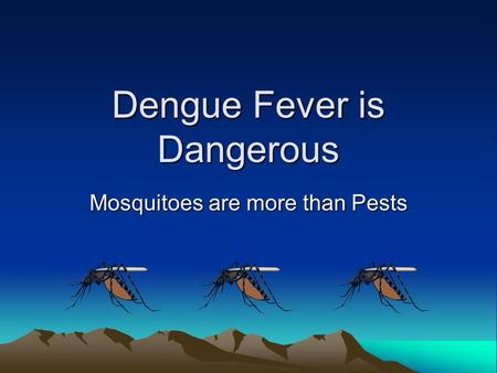 Dengue Fever is Dangerous Mosquitoes are more than Pests.