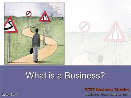 Tutor2u tutor2u GCSE Business Studies Revision Presentations 2004 tutor2u tutor2u GCSE Business Studies Revision Presentations 2004 What is a Business?
