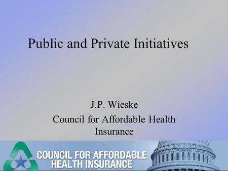 Public and Private Initiatives J.P. Wieske Council for Affordable Health Insurance.