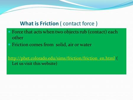 What is Friction ( contact force ) Force that acts when two objects rub (contact) each other Friction comes from solid, air or water