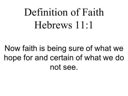 Definition of Faith Hebrews 11:1 Now faith is being sure of what we hope for and certain of what we do not see.