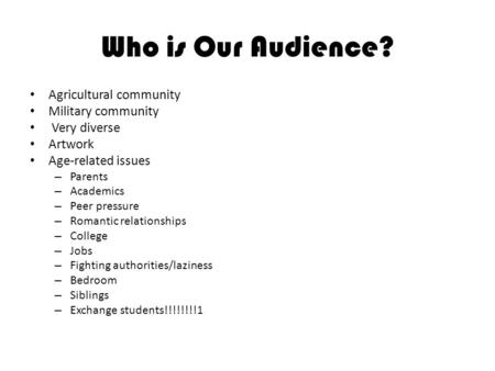 Who is Our Audience? Agricultural community Military community Very diverse Artwork Age-related issues – Parents – Academics – Peer pressure – Romantic.