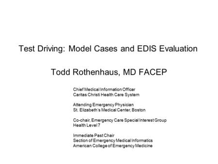 Test Driving: Model Cases and EDIS Evaluation Todd Rothenhaus, MD FACEP Chief Medical Information Officer Caritas Christi Health Care System Attending.