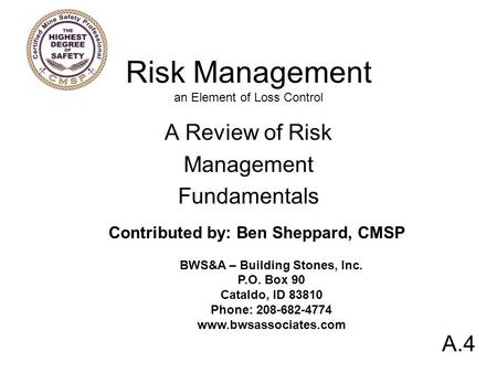 Risk Management an Element of Loss Control A Review of Risk Management Fundamentals A.4 Contributed by: Ben Sheppard, CMSP BWS&A – Building Stones, Inc.