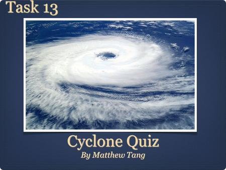 Cyclone Quiz By Matthew Tang Task 13. Question One Click here for Answer Which natural disaster hit Darwin in Australia and named after Tracey. This natural.