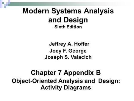 Chapter 7 Appendix B Object-Oriented Analysis and Design: Activity Diagrams Modern Systems Analysis and Design Sixth Edition Jeffrey A. Hoffer Joey F.