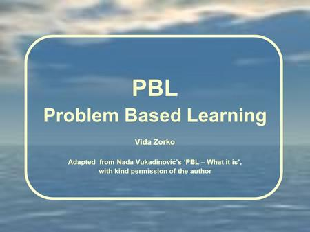 PBL Problem Based Learning Vida Zorko Adapted from Nada Vukadinovićs PBL – What it is, with kind permission of the author.