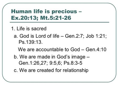 Human life is precious – Ex.20:13; Mt.5:21-26 1. Life is sacred a. God is Lord of life – Gen.2:7; Job 1:21; Ps.139:13. We are accountable to God – Gen.4:10.
