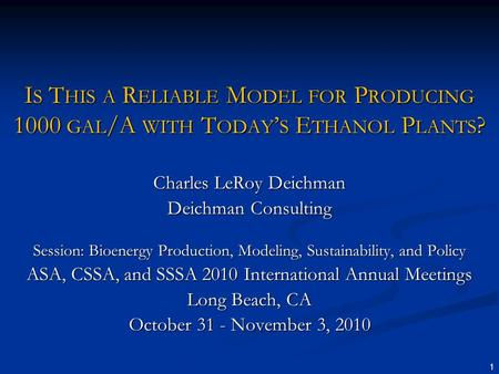 1 I S T HIS A R ELIABLE M ODEL FOR P RODUCING 1000 GAL /A WITH T ODAY S E THANOL P LANTS ? Charles LeRoy Deichman Deichman Consulting Session: Bioenergy.