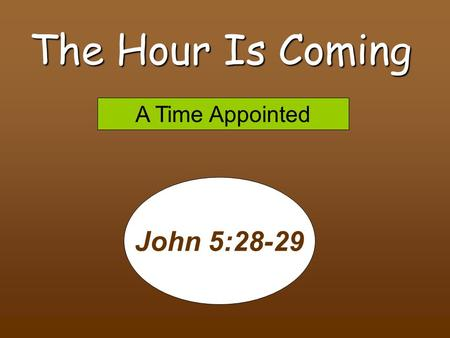 The Hour Is Coming John 5:28-29 A Time Appointed 8/8/2010 pm