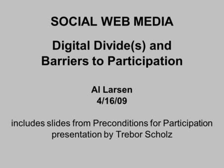 SOCIAL WEB MEDIA Digital Divide(s) and Barriers to Participation Al Larsen 4/16/09 includes slides from Preconditions for Participation presentation by.