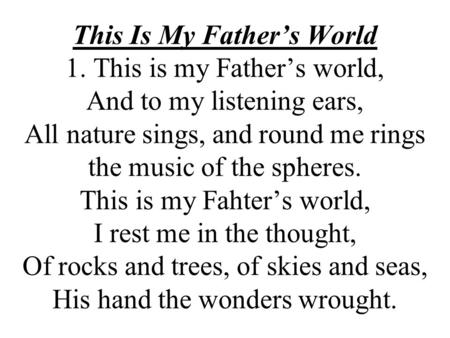 This Is My Fathers World 1. This is my Fathers world, And to my listening ears, All nature sings, and round me rings the music of the spheres. This is.