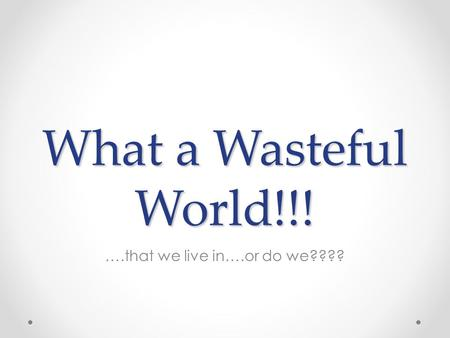 What a Wasteful World!!! ….that we live in….or do we????