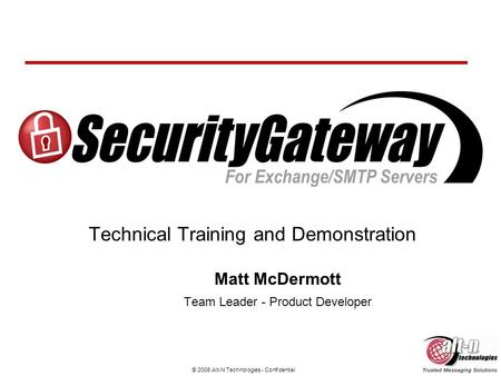© 2008 Alt-N Technologies - Confidential Technical Training and Demonstration Matt McDermott Team Leader - Product Developer.