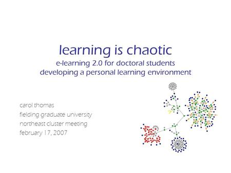 Learning is chaotic e-learning 2.0 for doctoral students developing a personal learning environment carol thomas fielding graduate university northeast.
