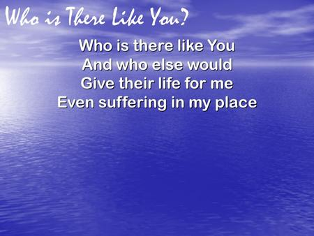 Who is There Like You? Who is there like You And who else would Give their life for me Even suffering in my place.