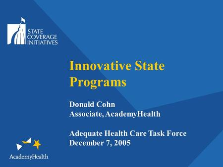 Innovative State Programs Donald Cohn Associate, AcademyHealth Adequate Health Care Task Force December 7, 2005.