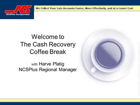 Welcome to The Cash Recovery Coffee Break with Harve Platig NCSPlus Regional Manager.