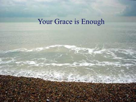 Your Grace is Enough. Great is Your faithfulness, oh God You wrestle with the sinners heart You lead me by still waters into mercy, And nothing can keep.