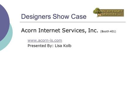 Designers Show Case Acorn Internet Services, Inc. (Booth 401) www.acorn-is.com Presented By: Lisa Kolb.