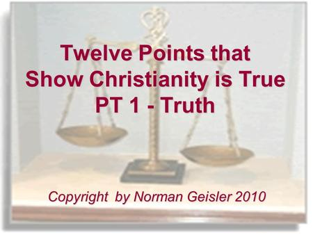 Twelve Points that Show Christianity is True PT 1 - Truth Copyright by Norman Geisler 2010.
