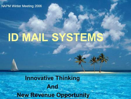 ID MAIL SYSTEMS Innovative Thinking And New Revenue Opportunity NAPM Winter Meeting 2006.