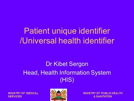 Patient unique identifier /Universal health identifier Dr Kibet Sergon Head, Health Information System (HIS) MINISTRY OF MEDICAL SERVICES MINISTRY OF PUBLIC.