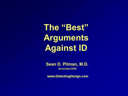 The Best Arguments Against ID Sean D. Pitman, M.D. November 2006 www.DetectingDesign.com.