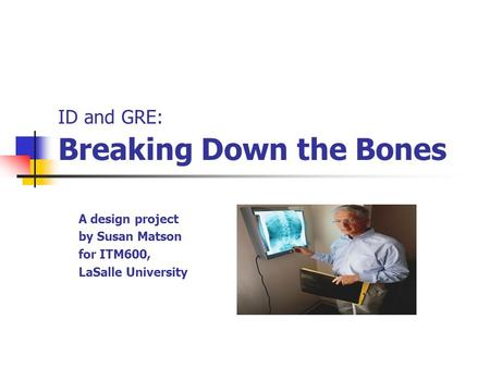 ID and GRE: Breaking Down the Bones A design project by Susan Matson for ITM600, LaSalle University.