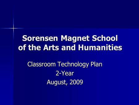 Sorensen Magnet School of the Arts and Humanities Classroom Technology Plan 2-Year August, 2009.
