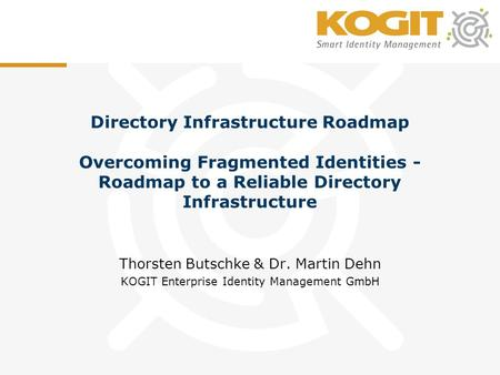 Directory Infrastructure Roadmap Overcoming Fragmented Identities - Roadmap to a Reliable Directory Infrastructure Thorsten Butschke & Dr. Martin Dehn.