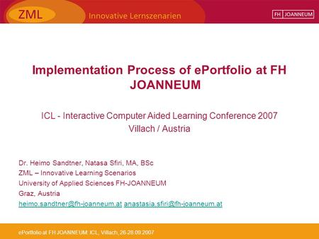 EPortfolio at FH JOANNEUM: ICL, Villach, 26-28.09.2007 Implementation Process of ePortfolio at FH JOANNEUM ICL - Interactive Computer Aided Learning Conference.