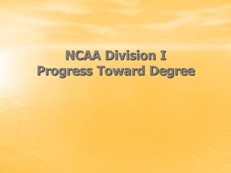 NCAA Division I Progress Toward Degree. Overview Basic Requirements for practice/competition Academic year requirements Progress-toward-graduation requirements.