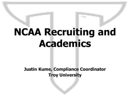 NCAA Recruiting and Academics Justin Kume, Compliance Coordinator Troy University.