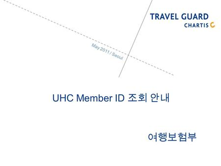 May 2011 / Seoul UHC Member ID. 2 UHC member ID Travelguard (www.travelguard.co.kr).www.travelguard.co.kr UHC member ID UHC group number (714785) Search.