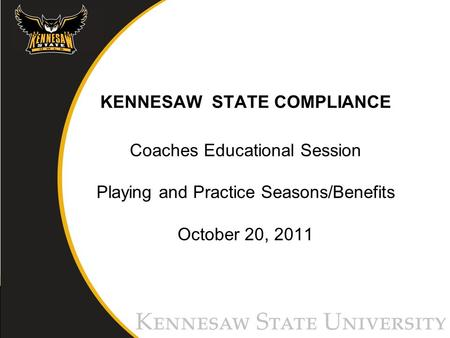 KENNESAW STATE COMPLIANCE Coaches Educational Session Playing and Practice Seasons/Benefits October 20, 2011.