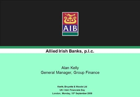 Allied Irish Banks, p.l.c. Keefe, Bruyette & Woods Ltd UK / Irish Financials Day London, Monday, 15 th September 2008 Alan Kelly General Manager, Group.